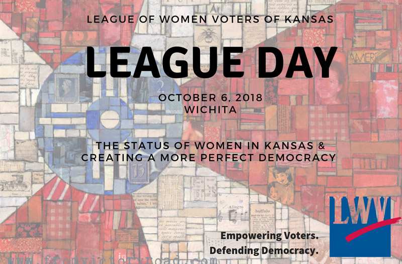 League of Women Voters of Kansas: League Day October 6, 2018/Wichita -- The Status of Women in Kansas & Creating a More Perfect Democracy